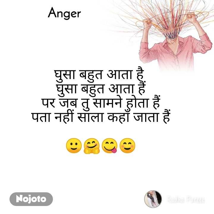 Anger  घुसा बहुत आता है  घुसा बहुत आता हैं पर जब तु सामने होता हैं पता नहीं साला कहाँ जाता हैं  🙂🤗😋☺️