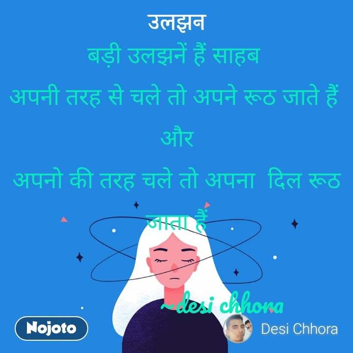 उलझन बड़ी उलझनें हैं साहब  अपनी तरह से चले तो अपने रूठ जाते हैं  और अपनो की तरह चले तो अपना  दिल रूठ जाता हैं                ~desi chhora