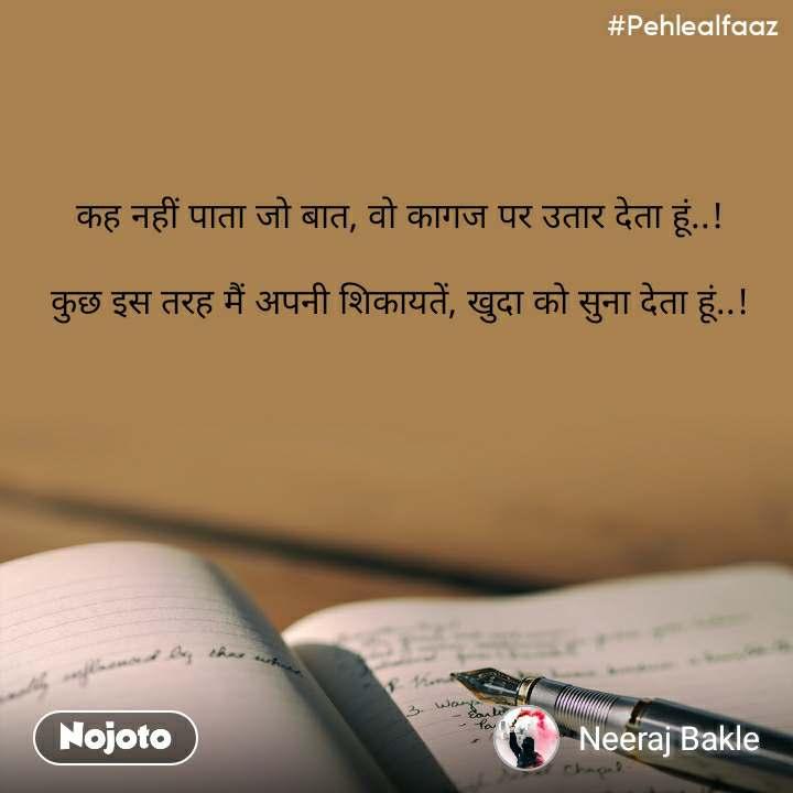#Pehlealfaaz कह नहीं पाता जो बात, वो कागज पर उतार देता हूं..!  कुछ इस तरह मैं अपनी शिकायतें, खुदा को सुना देता हूं..!