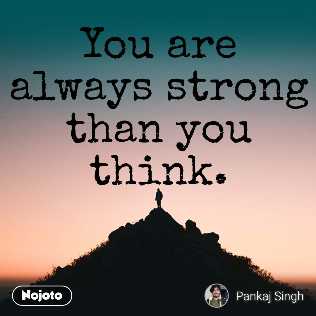 You are always strong than you think.