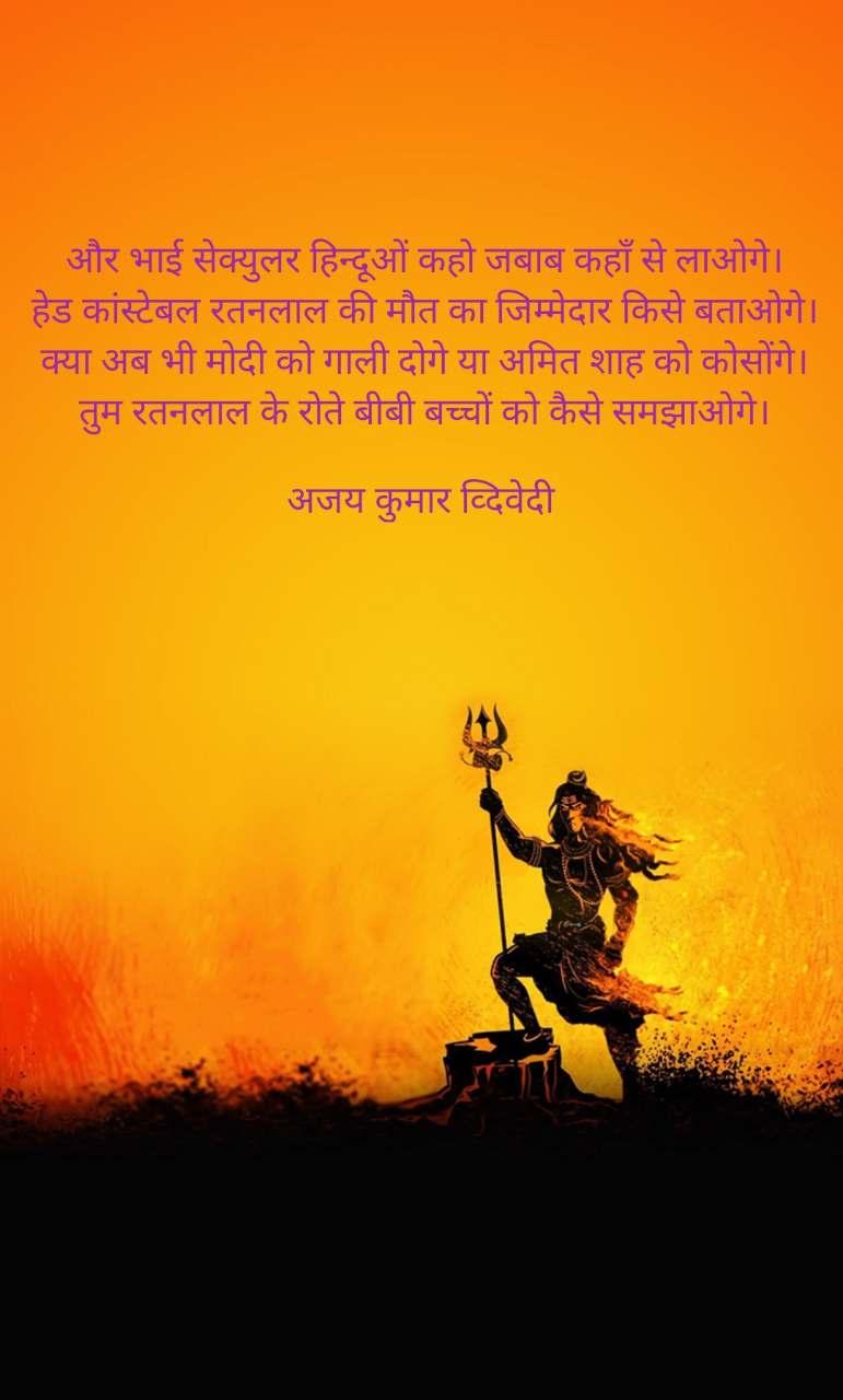 और भाई सेक्युलर हिन्दूओं कहो जबाब कहाँ से लाओगे। हेड कांस्टेबल रतनलाल की मौत का जिम्मेदार किसे बताओगे। क्या अब भी मोदी को गाली दोगे या अमित शाह को कोसोंगे। तुम रतनलाल के रोते बीबी बच्चों को कैसे समझाओगे।  अजय कुमार व्दिवेदी