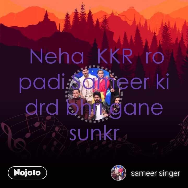 Neha  KKR  ro padi Sameer ki drd bhri gane sunkr