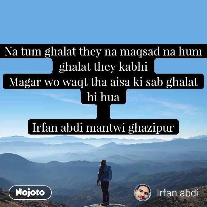 Na tum ghalat they na maqsad na hum ghalat they kabhi Magar wo waqt tha aisa ki sab ghalat hi hua  Irfan abdi mantwi ghazipur
