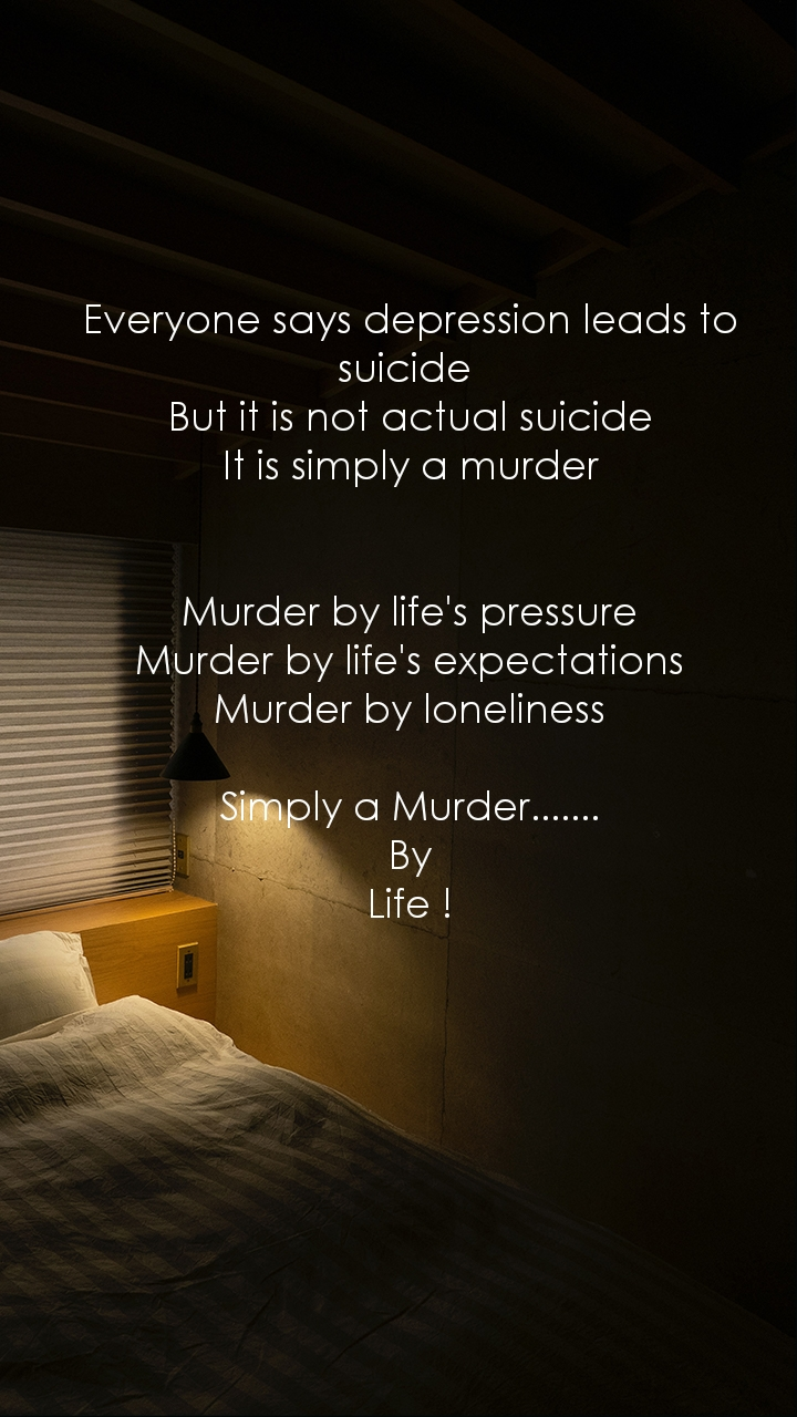 Everyone says depression leads to suicide  But it is not actual suicide It is simply a murder   Murder by life's pressure Murder by life's expectations Murder by loneliness  Simply a Murder.......  By  Life !