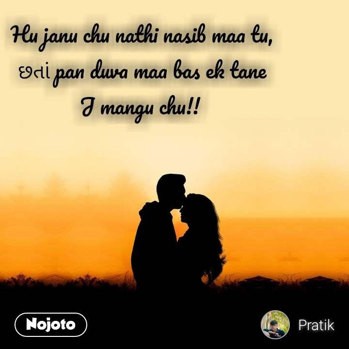 Hu janu chu nathi nasib maa tu, છતાં pan duva maa bas ek tane J mangu chu!!
