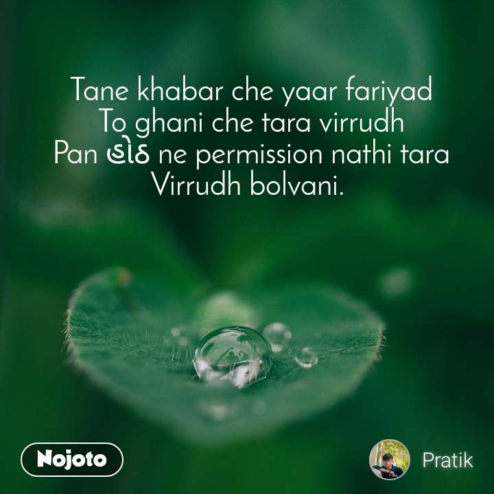 Tane khabar che yaar fariyad To ghani che tara virrudh Pan હોઠ ne permission nathi tara Virrudh bolvani.