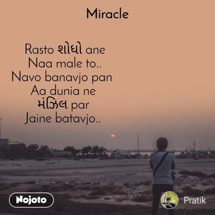 Miracle  Rasto શોધો ane  Naa male to..  Navo banavjo pan   Aa dunia ne  મંઝિલ par  Jaine batavjo..
