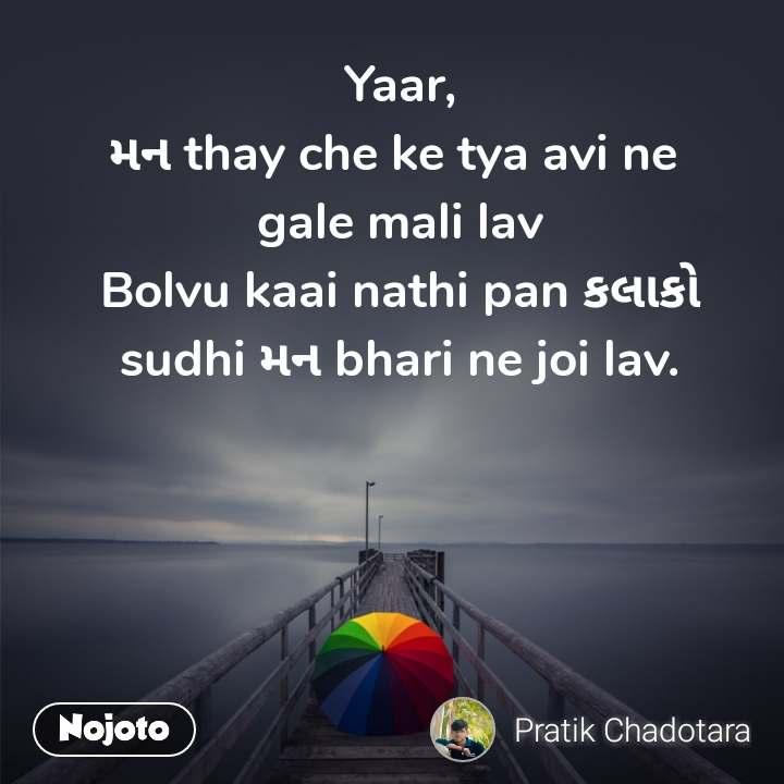 Yaar, મન thay che ke tya avi ne  gale mali lav Bolvu kaai nathi pan કલાકો sudhi મન bhari ne joi lav.