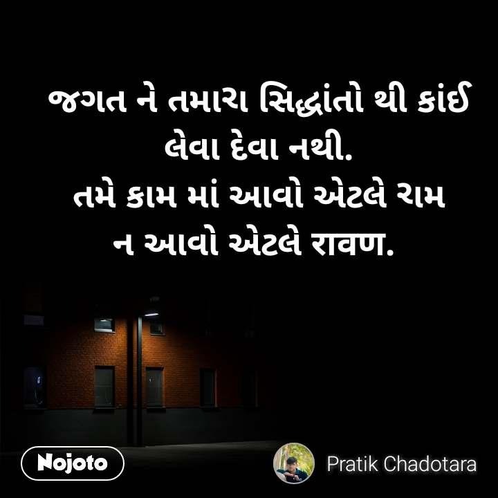 જગત ને તમારા સિદ્ધાંતો થી કાંઈ લેવા દેવા નથી. તમે કામ માં આવો એટલે રામ ન આવો એટલે रावण.