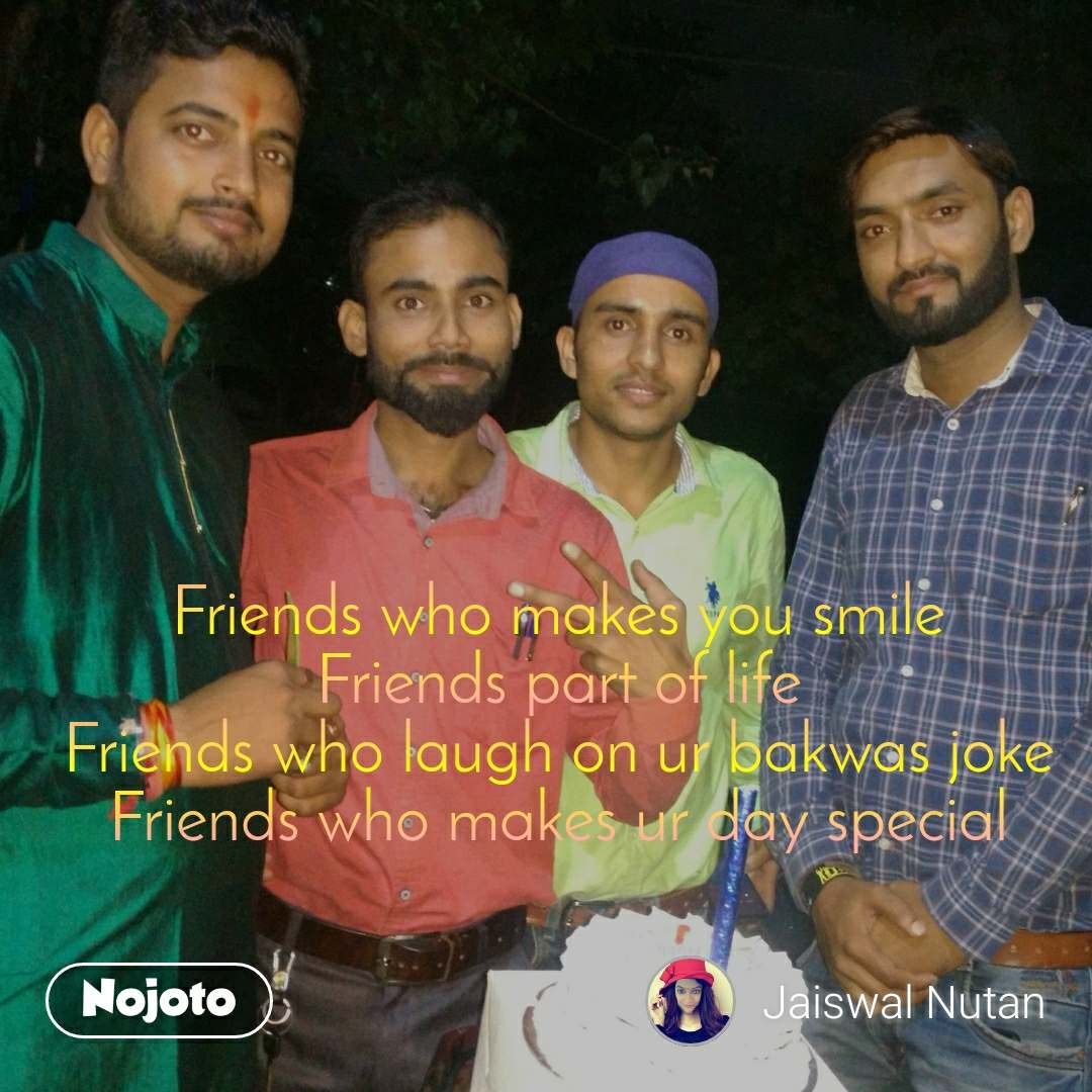 Friends who makes you smile Friends part of life Friends who laugh on ur bakwas joke Friends who makes ur day special