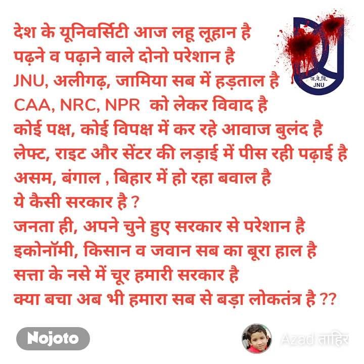 देश के यूनिवर्सिटी आज लहू लूहान है पढ़ने व पढ़ाने वाले दोनो परेशान है JNU, अलीगढ़, जामिया सब में हड़ताल है CAA, NRC, NPR  को लेकर विवाद है कोई पक्ष, कोई विपक्ष में कर रहे आवाज बुलंद है लेफ्ट, राइट और सेंटर की लड़ाई में पीस रही पढ़ाई है असम, बंगाल , बिहार में हो रहा बवाल है  ये कैसी सरकार है ? जनता ही, अपने चुने हुए सरकार से परेशान है इकोनॉमी, किसान व जवान सब का बूरा हाल है सत्ता के नसे में चूर हमारी सरकार है  क्या बचा अब भी हमारा सब से बड़ा लोकतंत्र है ??
