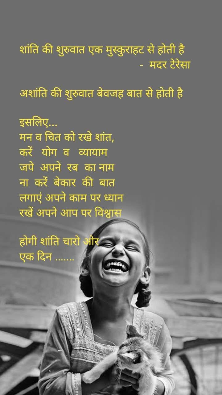 शांति की शुरुवात एक मुस्कुराहट से होती है                                        -  मदर टेरेसा  अशांति की शुरुवात बेवजह बात से होती है  इसलिए... मन व चित को रखे शांत,  करें   योग  व   व्यायाम जपे  अपने  रब  का नाम  ना  करें  बेकार  की  बात लगाएं अपने काम पर ध्यान  रखें अपने आप पर विश्वास  होगी शांति चारो ओर  एक दिन .......