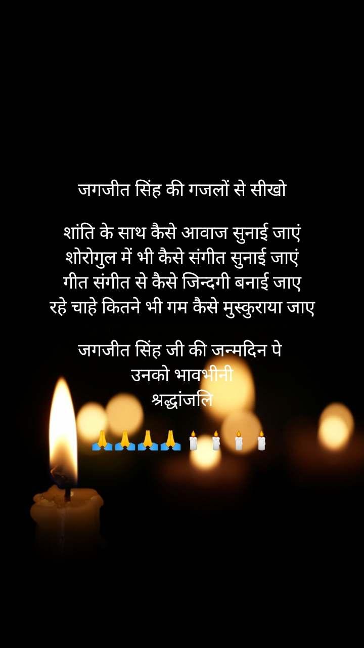 जगजीत सिंह की गजलों से सीखो  शांति के साथ कैसे आवाज सुनाई जाएं शोरोगुल में भी कैसे संगीत सुनाई जाएं गीत संगीत से कैसे जिन्दगी बनाई जाए रहे चाहे कितने भी गम कैसे मुस्कुराया जाए  जगजीत सिंह जी की जन्मदिन पे  उनको भावभीनी  श्रद्धांजलि   🙏🙏🙏🙏🕯️🕯️🕯️🕯️