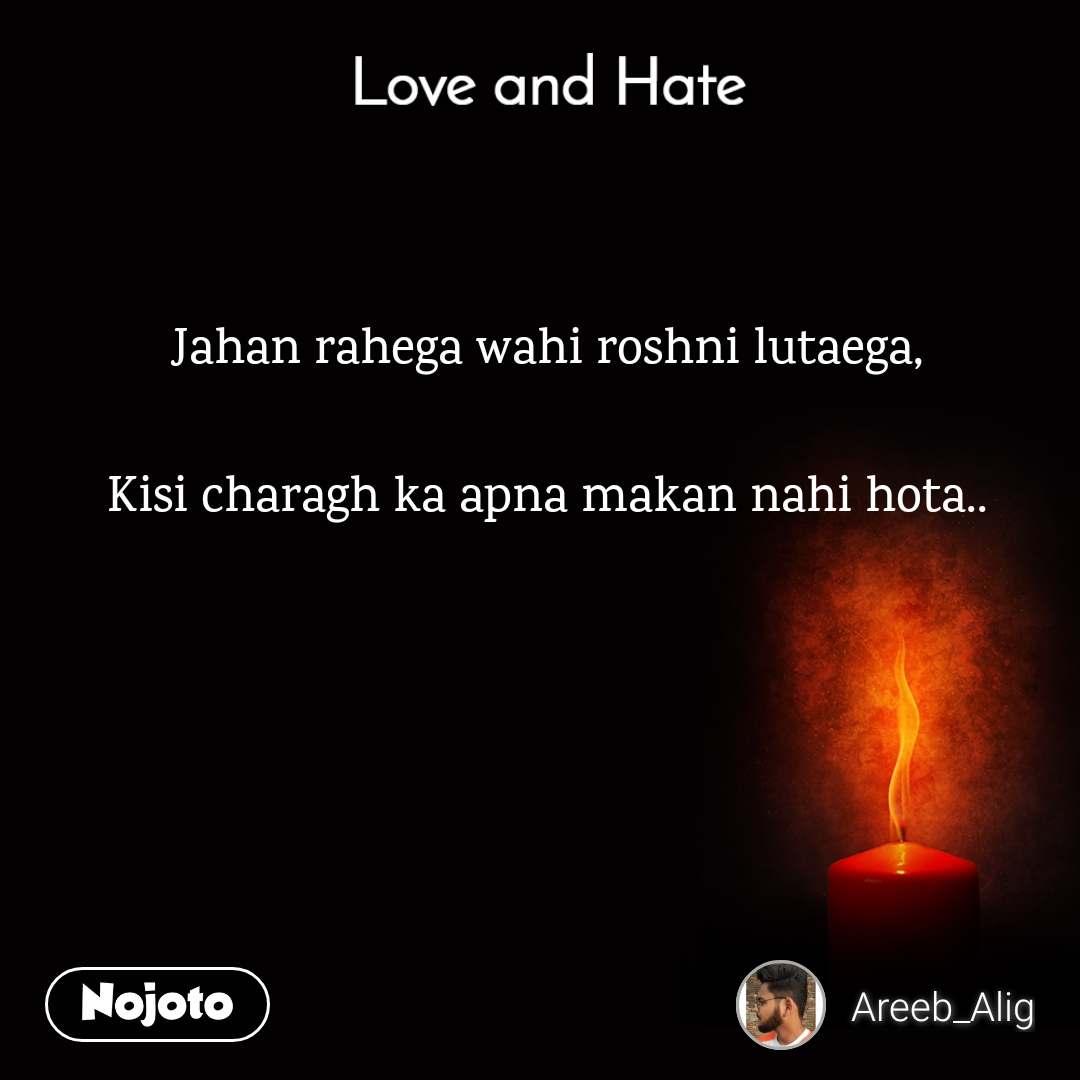Love and Hate Jahan rahega wahi roshni lutaega,  Kisi charagh ka apna makan nahi hota..