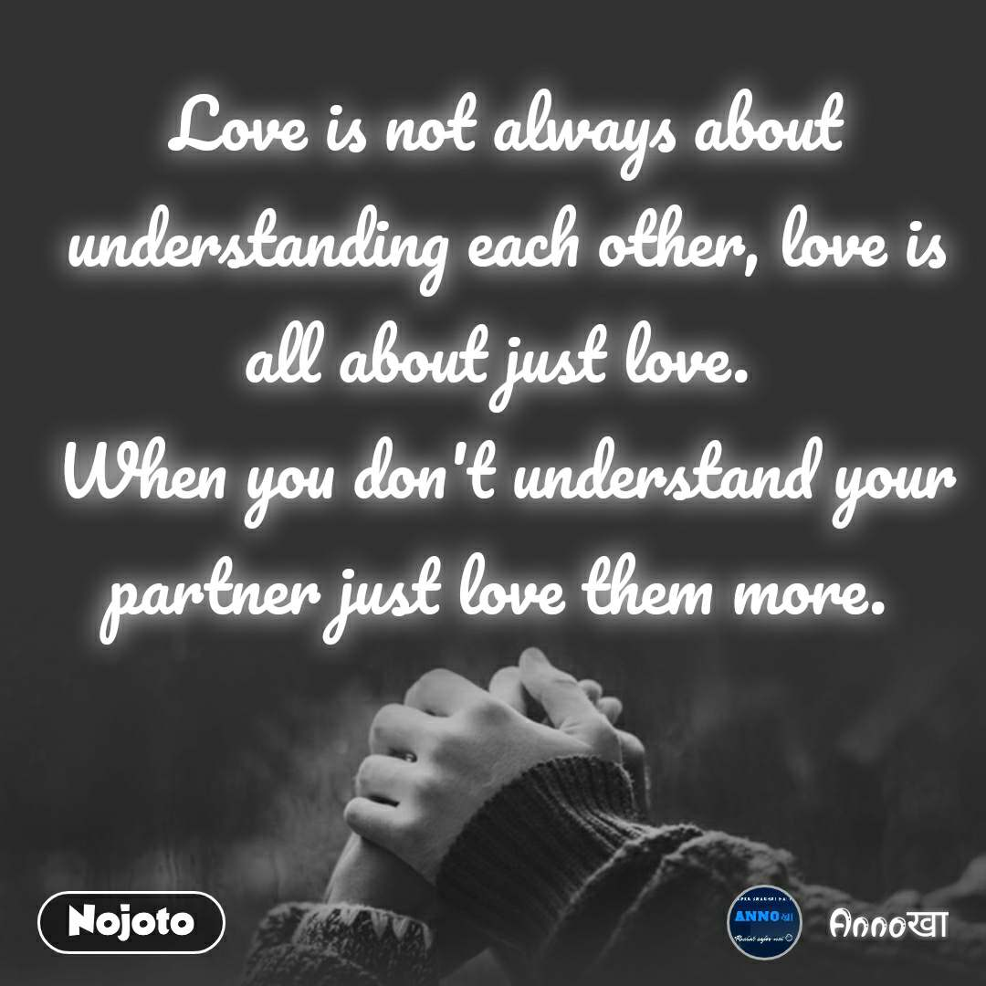 Love is not always about understanding each other, love is all about just love.  When you don't understand your partner just love them more.