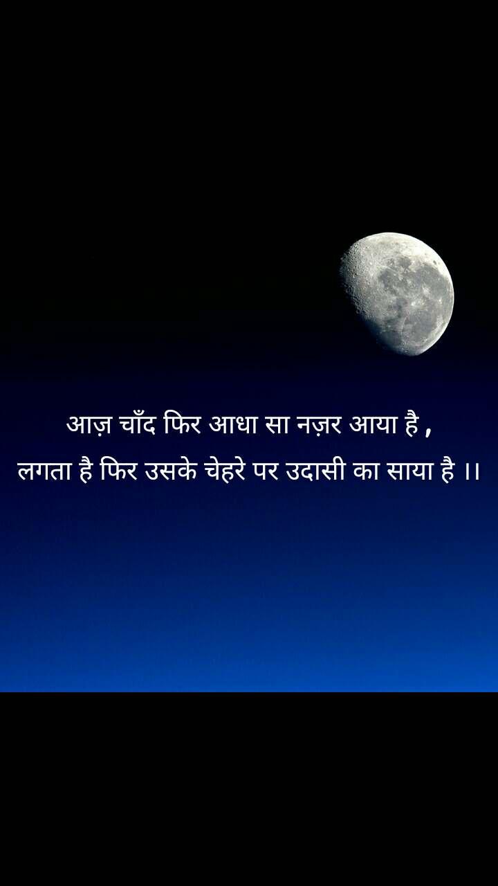 आज़ चाँद फिर आधा सा नज़र आया है , लगता है फिर उसके चेहरे पर उदासी का साया है ।।