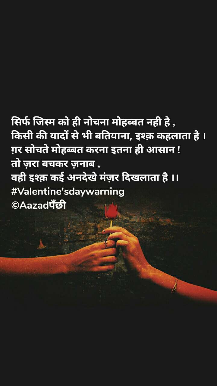 सिर्फ जिस्म को ही नोचना मोहब्बत नही है , किसी की यादों से भी बतियाना, इश्क़ कहलाता है । ग़र सोचते मोहब्बत करना इतना ही आसान ! तो ज़रा बचकर ज़नाब ,  वही इश्क़ कई अनदेखे मंज़र दिखलाता है ।। #Valentine'sdaywarning ©Aazadपँछी