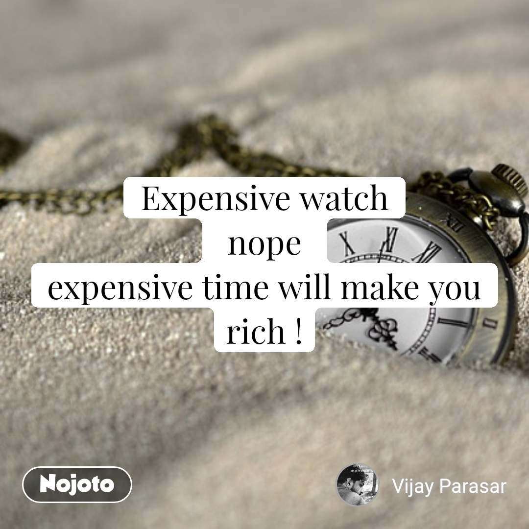 expensive watch nope expensive time will make yo nojoto