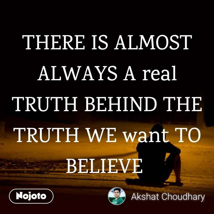 THERE IS ALMOST ALWAYS A real TRUTH BEHIND THE TRUTH WE want TO BELIEVE