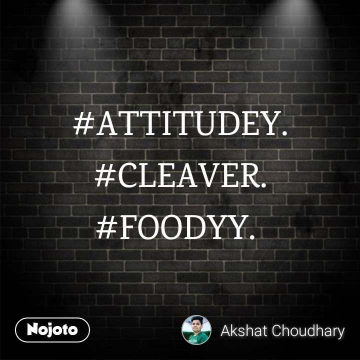 #ATTITUDEY. #CLEAVER.   #FOODYY.