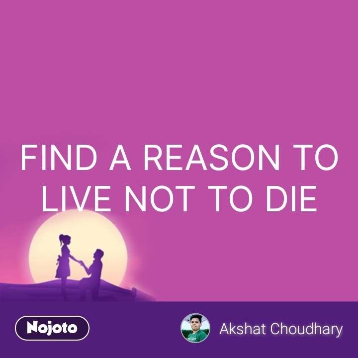 FIND A REASON TO LIVE NOT TO DIE #NojotoQuote