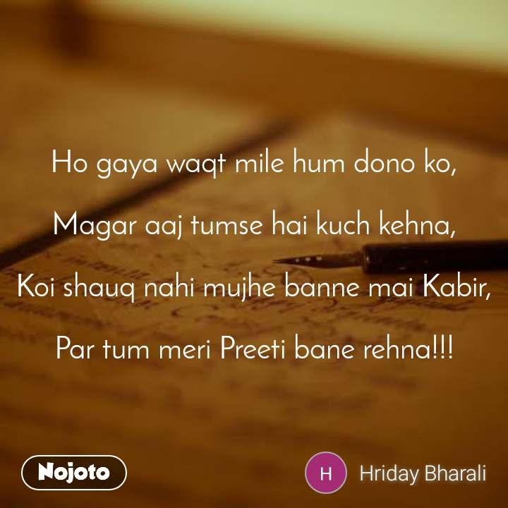 Ho gaya waqt mile hum dono ko,  Magar aaj tumse hai kuch kehna,  Koi shauq nahi mujhe banne mai Kabir,  Par tum meri Preeti bane rehna!!!