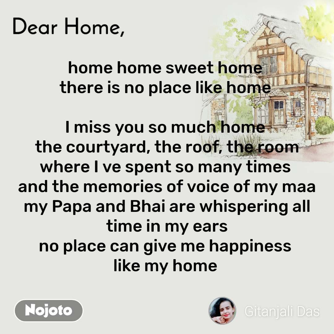 Dear Home home home sweet home  there is no place like home   I miss you so much home  the courtyard, the roof, the room where I ve spent so many times  and the memories of voice of my maa my Papa and Bhai are whispering all time in my ears no place can give me happiness  like my home
