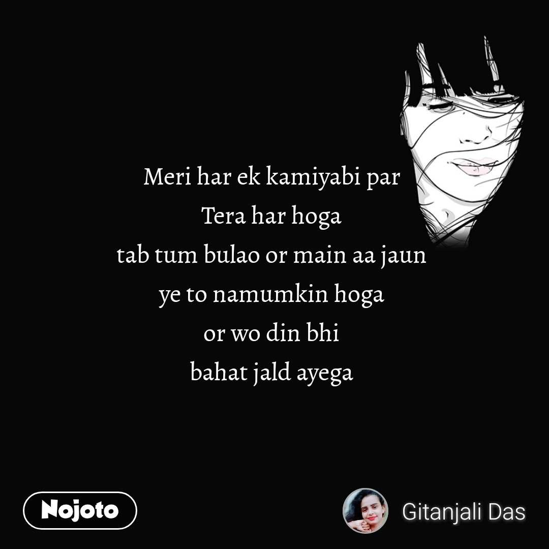 Meri har ek kamiyabi par  Tera har hoga  tab tum bulao or main aa jaun  ye to namumkin hoga  or wo din bhi  bahat jald ayega