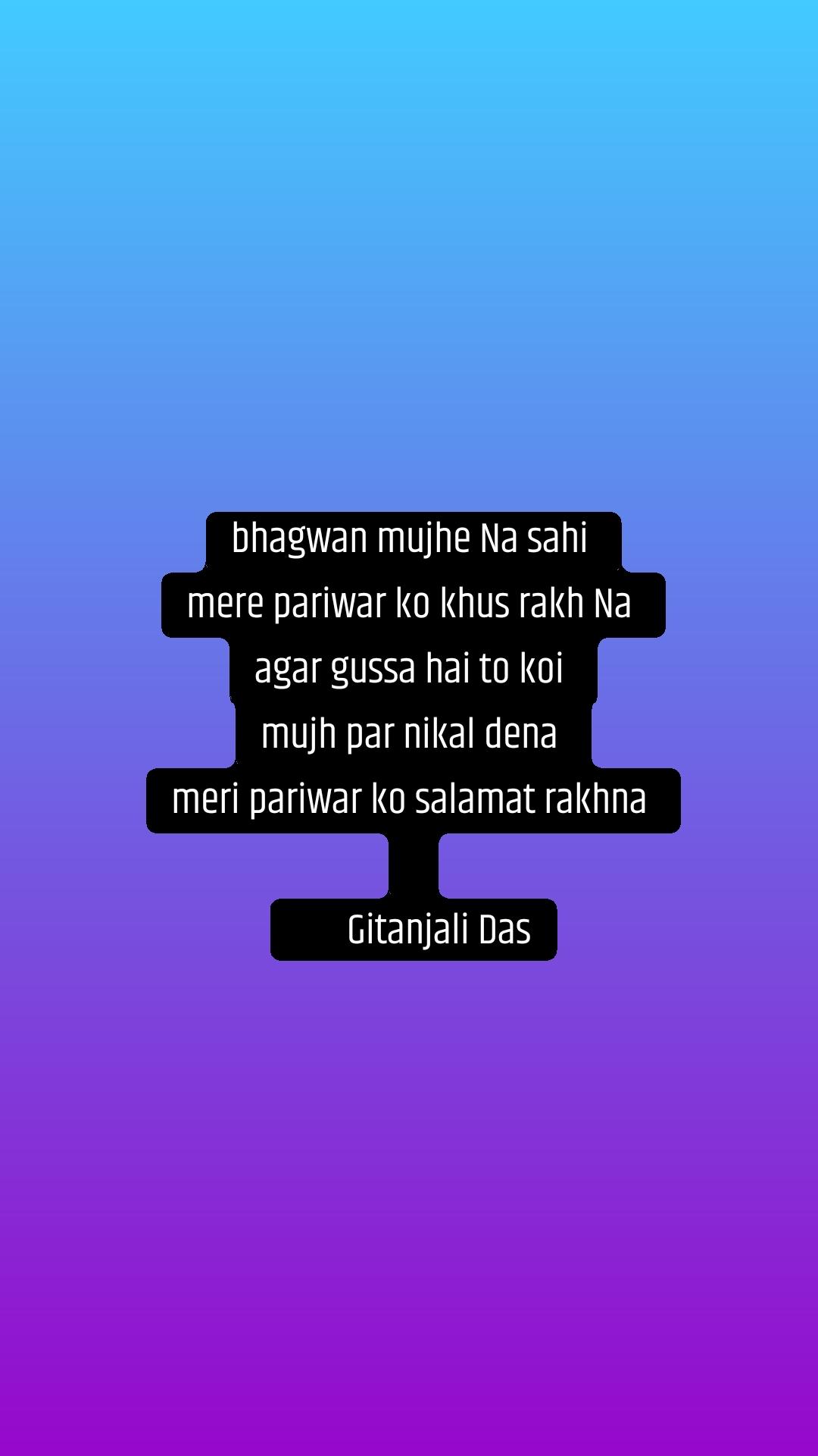 bhagwan mujhe Na sahi  mere pariwar ko khus rakh Na  agar gussa hai to koi  mujh par nikal dena  meri pariwar ko salamat rakhna          Gitanjali Das