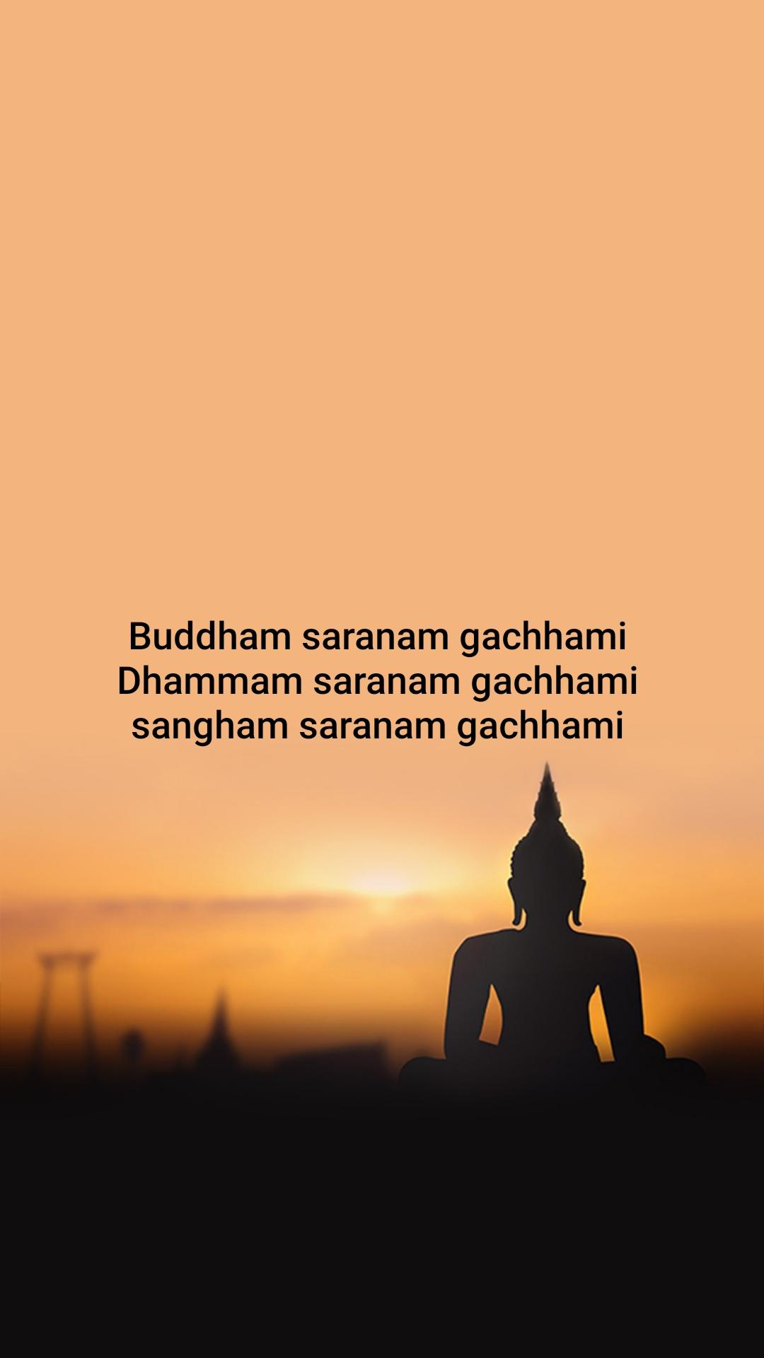Buddham saranam gachhami  Dhammam saranam gachhami  sangham saranam gachhami