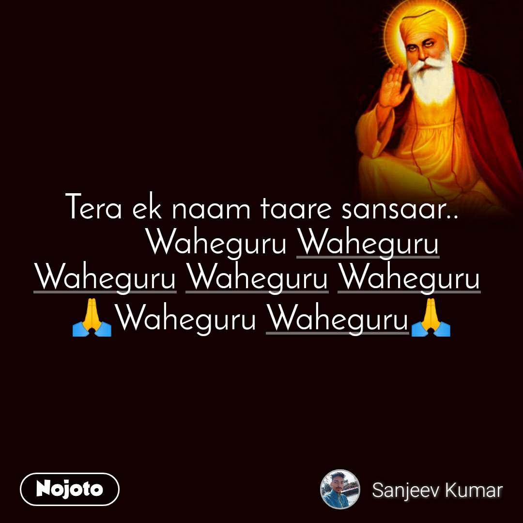 Tera ek naam taare sansaar..        Waheguru Waheguru Waheguru Waheguru Waheguru  🙏Waheguru Waheguru🙏