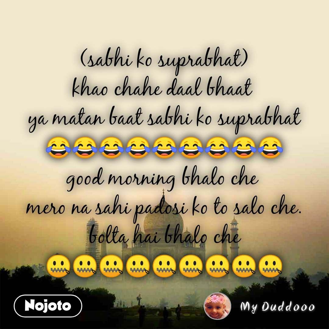 (sabhi ko suprabhat) khao chahe daal bhaat  ya matan baat sabhi ko suprabhat 😂😂😂😂😂😂😂😂😂 good morning bhalo che  mero na sahi padosi ko to salo che. bolta hai bhalo che 🤐🤐🤐🤐🤐🤐🤐🤐🤐