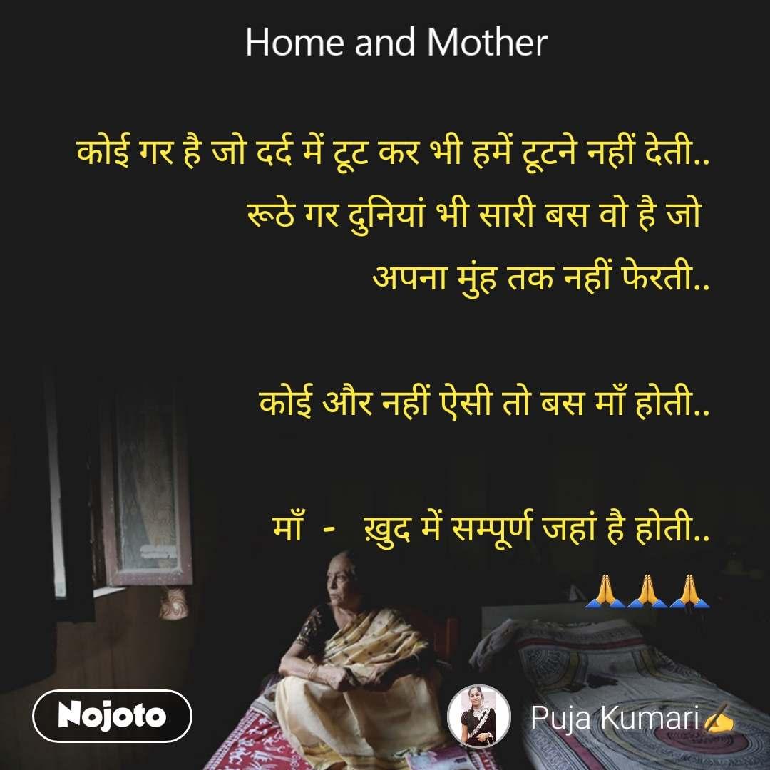 Home and Mother  कोई गर है जो दर्द में टूट कर भी हमें टूटने नहीं देती.. रूठे गर दुनियां भी सारी बस वो है जो  अपना मुंह तक नहीं फेरती..  कोई और नहीं ऐसी तो बस माँ होती..  माँ  -   ख़ुद में सम्पूर्ण जहां है होती.. 🙏🙏🙏