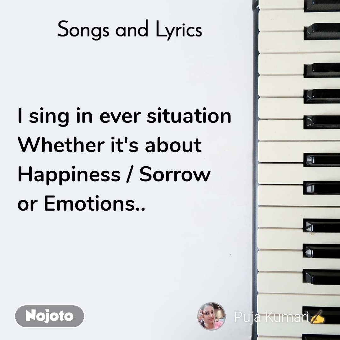 Songs and Lyrics  I sing in ever situation Whether it's about  Happiness / Sorrow  or Emotions..