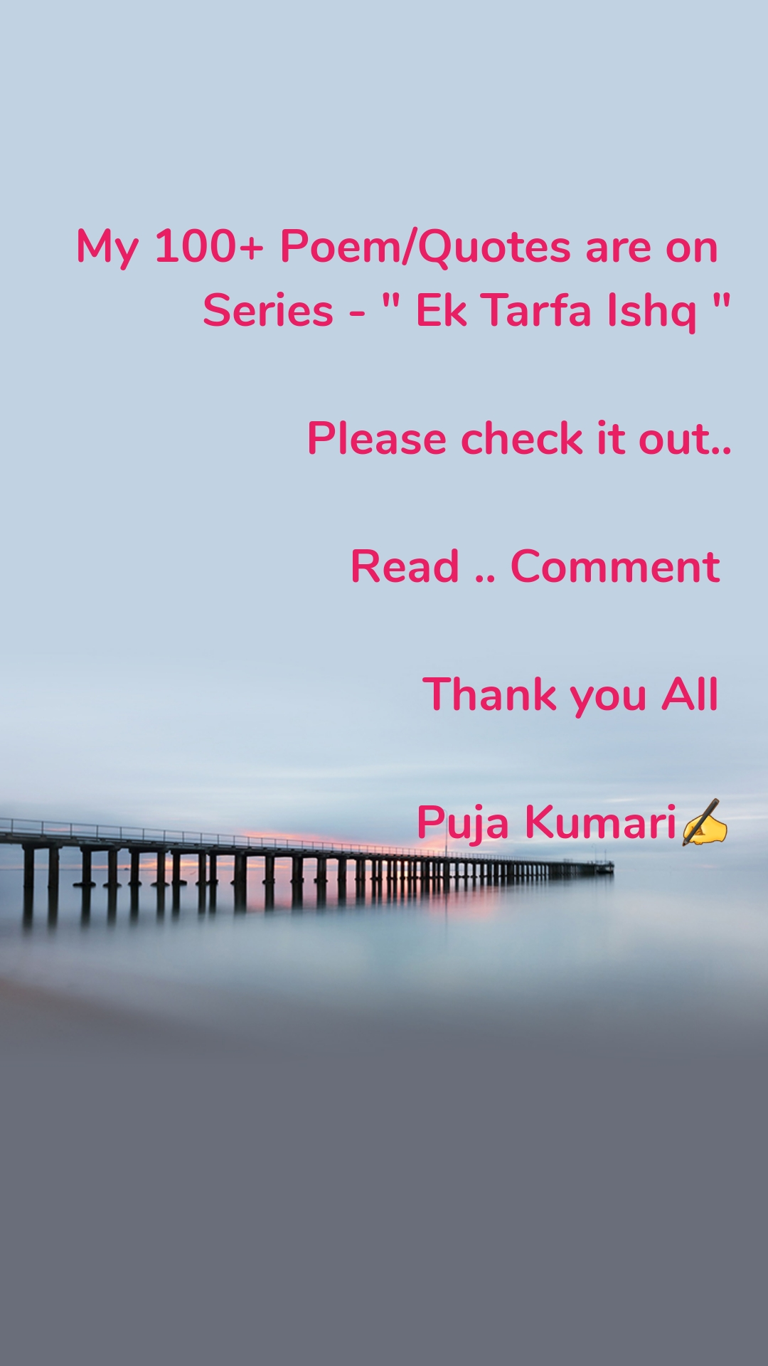 """My 100+ Poem/Quotes are on  Series - """" Ek Tarfa Ishq """"  Please check it out..  Read .. Comment   Thank you All   Puja Kumari✍️"""