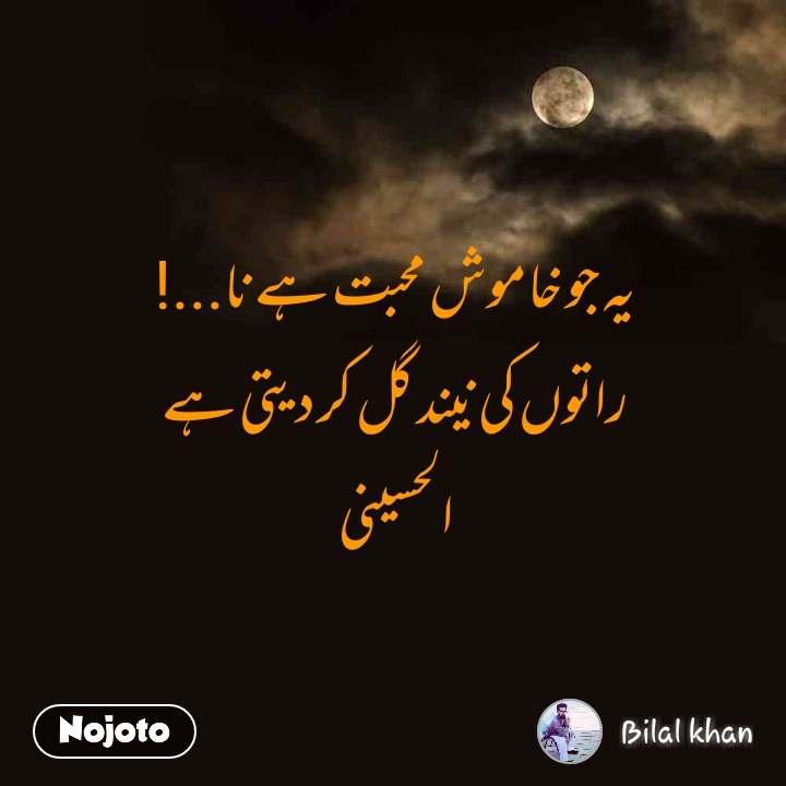 یہ جو خاموش محبت ہے نا...!  راتوں کی نیند گل کر دیتی ہے  الحسینی