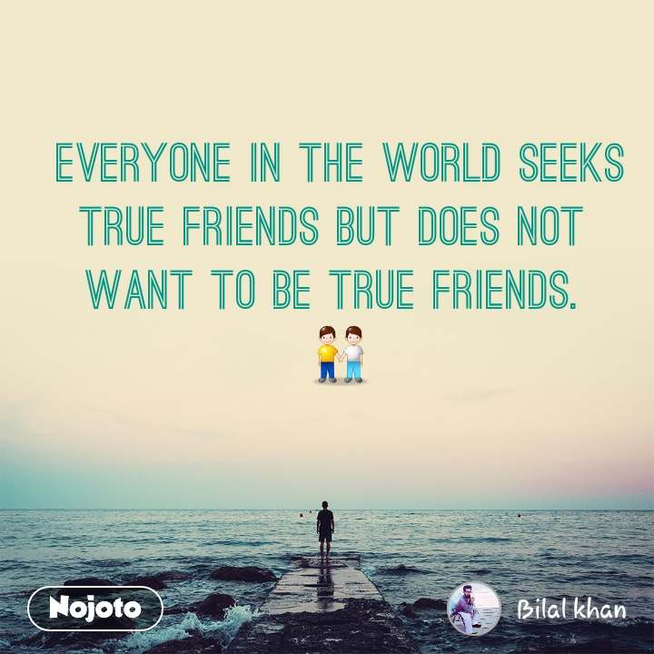 Everyone in the world seeks true friends but does not want to be true friends.  👬