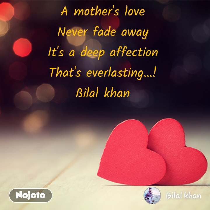 A mother's love  Never fade away  It's a deep affection  That's everlasting...!  ßilal khan