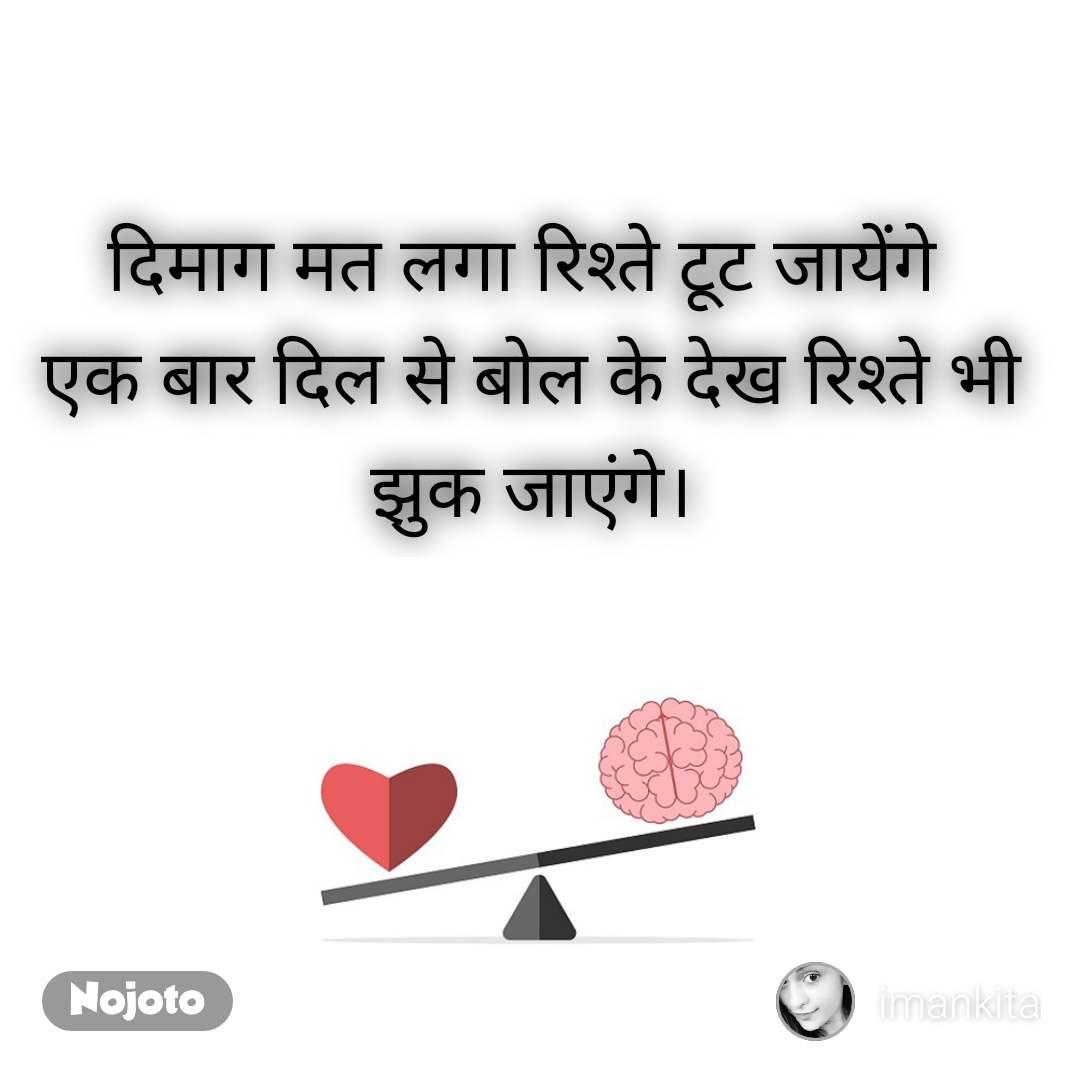 दिमाग मत लगा रिश्ते टूट जायेंगे  एक बार दिल से बोल के देख रिश्ते भी झुक जाएंगे।