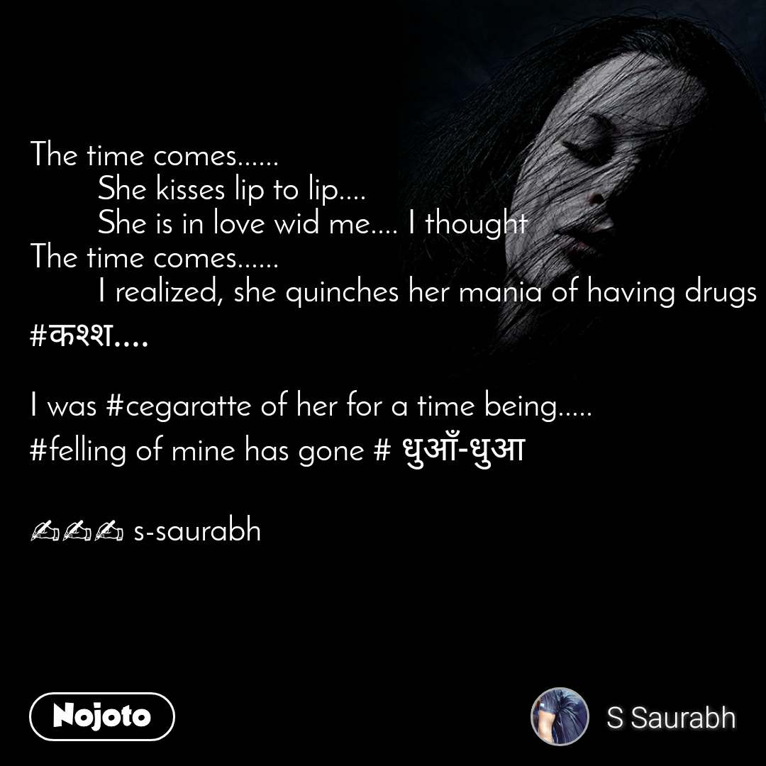 The time comes......          She kisses lip to lip....          She is in love wid me.... I thought The time comes......          I realized, she quinches her mania of having drugs #कश्श....   I was #cegaratte of her for a time being.....  #felling of mine has gone # धुआँ-धुआ  ✍✍✍ s-saurabh