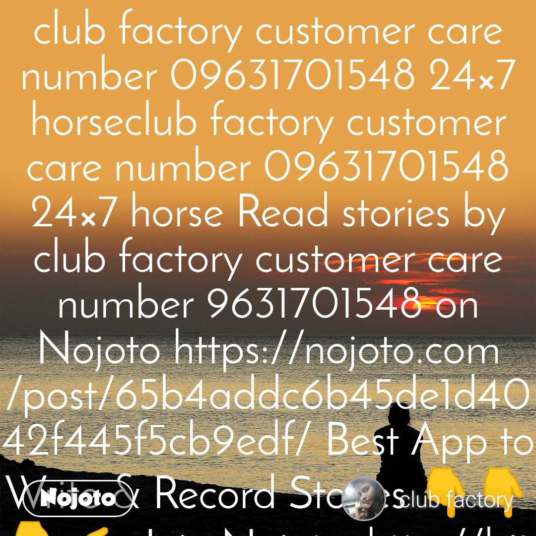 club factory customer care number 09631701548 24×7 horseclub factory customer care number 09631701548 24×7 horse Read stories by club factory customer care number 9631701548 on Nojoto https://nojoto.com/post/65b4addc6b45de1d4042f445f5cb9edf/ Best App to Write & Record Stories 👇👇👇 👉 Join Nojoto: http://bit.ly/Nojoto_Download