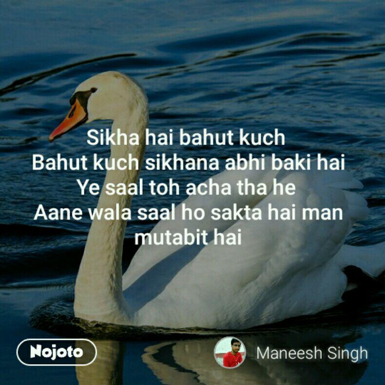 Sikha hai bahut kuch  Bahut kuch sikhana abhi baki hai Ye saal toh acha tha he  Aane wala saal ho sakta hai man mutabit hai