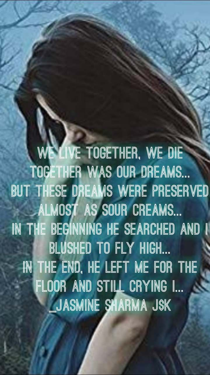 we live together, we die together was our dreams... but these dreams were preserved almost as sour creams... In the beginning he searched and I blushed to fly high... In the end, he left me for the floor and still crying I... _jasmine Sharma j$k