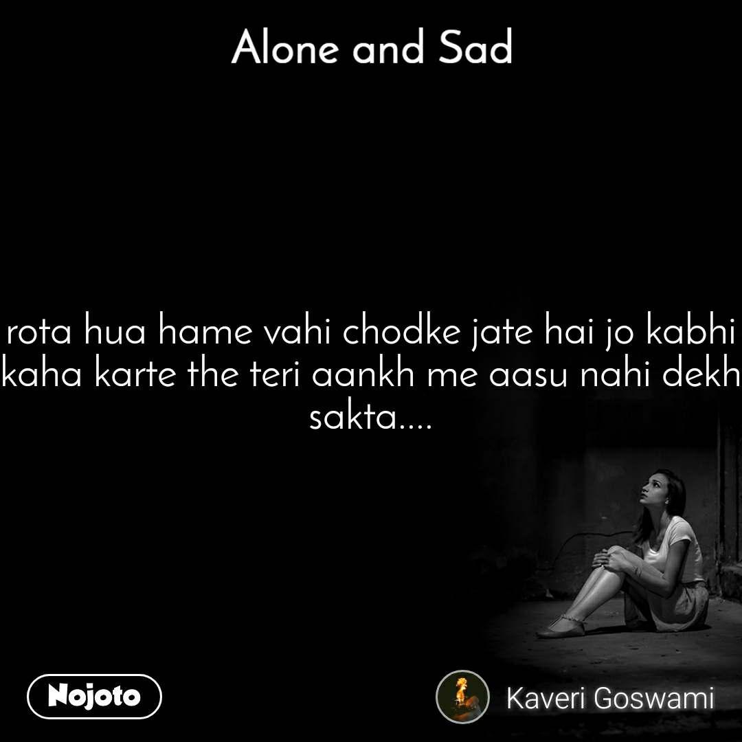Alone and You  rota hua hame vahi chodke jate hai jo kabhi kaha karte the teri aankh me aasu nahi dekh sakta....