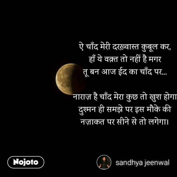 ऐ चाँद मेरी दरख़्वास्त कुबूल कर, हाँ ये वक़्त तो नहीं है मगर तू बन आज ईद का चाँद पर...  नाराज़ है चाँद मेरा कुछ तो खुश होगा दुश्मन ही समझे पर इस मौके की नज़ाकत पर सीने से तो लगेगा।