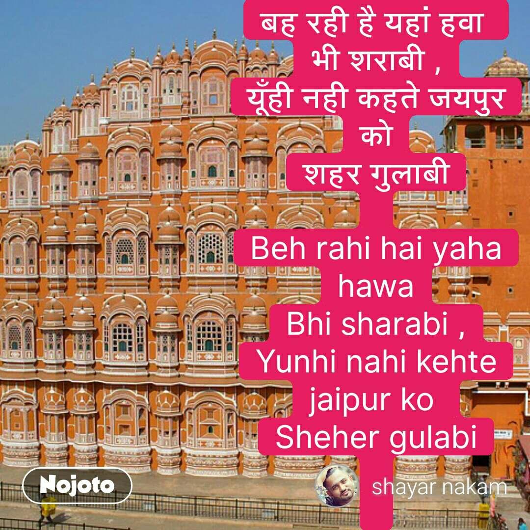 बह रही है यहां हवा  भी शराबी , यूँही नही कहते जयपुर को शहर गुलाबी  Beh rahi hai yaha hawa Bhi sharabi , Yunhi nahi kehte jaipur ko  Sheher gulabi     #NojotoQuote