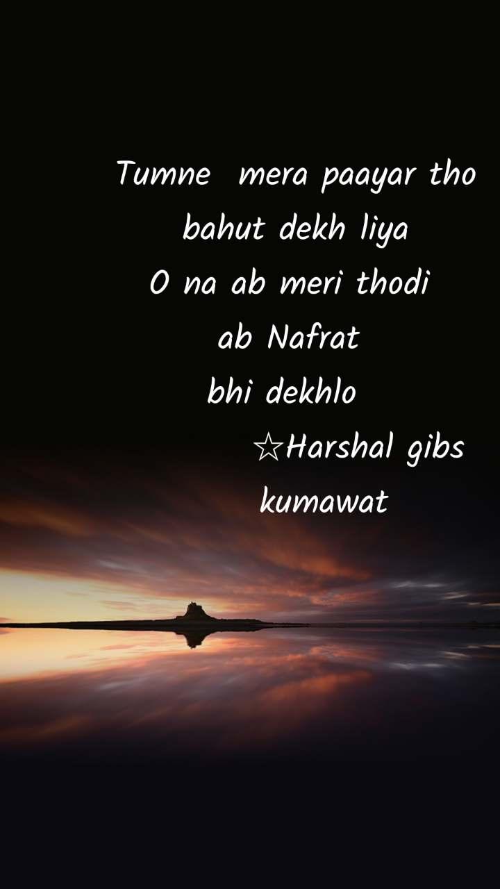 Tumne  mera paayar tho  bahut dekh liya  O na ab meri thodi  ab Nafrat  bhi dekhlo            ☆Harshal gibs      kumawat