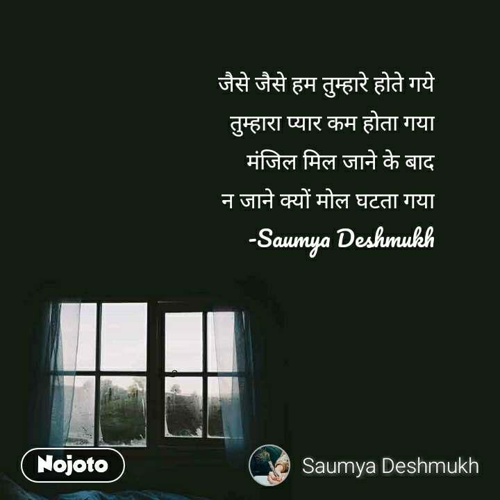 जैसे जैसे हम तुम्हारे होते गये तुम्हारा प्यार कम होता गया मंजिल मिल जाने के बाद न जाने क्यों मोल घटता गया -Saumya Deshmukh