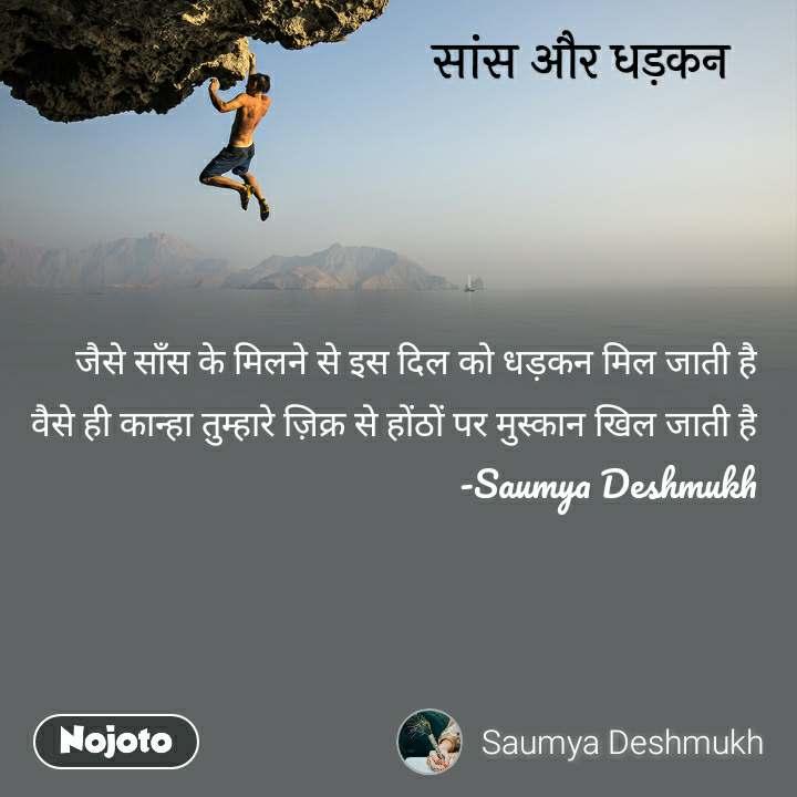 सांस और धड़कन जैसे साँस के मिलने से इस दिल को धड़कन मिल जाती है वैसे ही कान्हा तुम्हारे ज़िक्र से होंठों पर मुस्कान खिल जाती है -Saumya Deshmukh