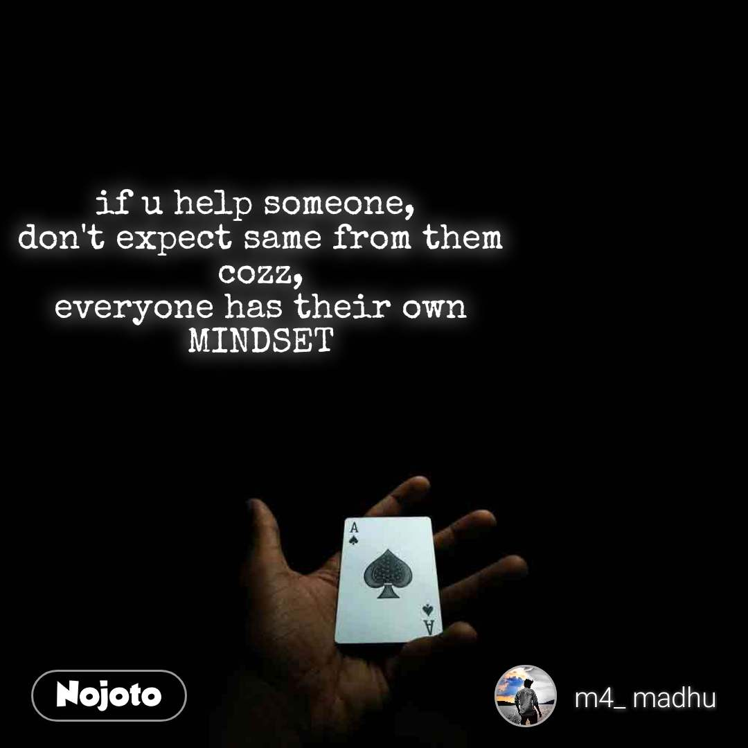 if u help someone,  don't expect same from them cozz, everyone has their own MINDSET